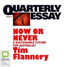 Quarterly Essay 31: Now or Never: A Sustainable Future for Australia? Periodical by Tim Flannery Narrated by Tim Flannery