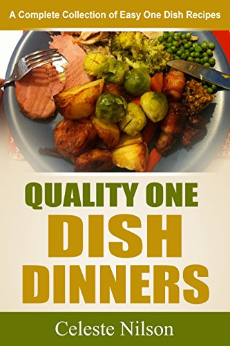 Quality One Dish Dinners: A Complete Collection of Easy One Dish Recipes by Celeste Nilson