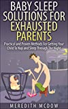 Baby Sleep Solutions for Exhausted Parents: Practical and Proven Methods for Getting Your Child To Nap and Sleep Through The Night