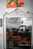 Beauty Shop Politics: African American Women's Activism in the Beauty Industry (Women in American History)