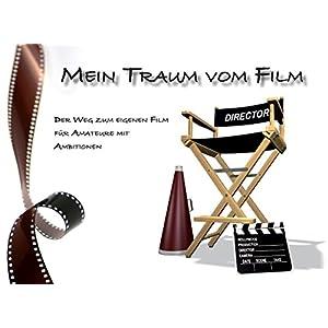 Mein Traum vom Film: Der Weg zum eigenen Film für Amateure mit Ambitionen