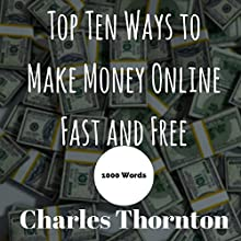 Top Ten Ways to Make Money Online Fast and Free: 1000 Words Audiobook by Charles Thornton Narrated by Christina M. Willigan