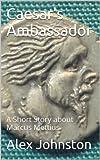 Caesar's Ambassador: A Short Story about Marcus Mettius (The Marcus Mettius Series Book 1)