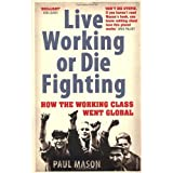 Live Working or Die Fighting: How The Working Class Went Globalby Paul Mason