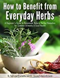 How to Benefit from Everyday Herbs - A Beginners Guide to Homemade Natural Herbal Remedies for Common Ailments & Good Health
