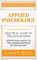 Applied Psychology: Practical Guide to the Human Mind, Step-by-Step Advice to the Understandings of Psychology (Positive Psychology) (English Edition)