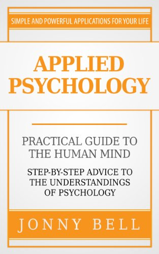 Applied Psychology: Practical Guide to the Human Mind, Step-by-Step Advice to the Understandings of Psychology (Positive Psychology), by J