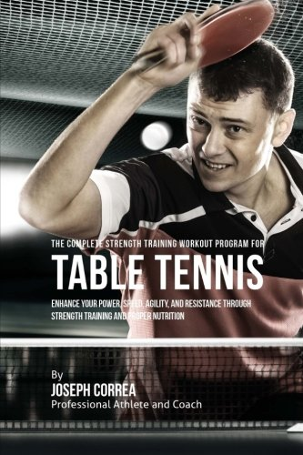 The Complete Strength Training Workout Program for Table Tennis: Enhance your power, speed, agility, and resistance through strength training and proper nutrition