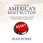How to Press America's Reset Button: A Simple, Safe, Legal and Effective Method to Regain Control of Our Government   Sean Burke