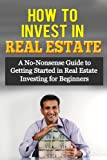 How to Invest in Real Estate: A No-Nonsense Guide to Getting Started in Real Estate Investing for Beginners (Smart Investing)