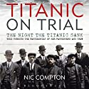 Titanic on Trial: The Night the Titanic Sank, Told Through the Testimonies of Her Passengers and Crew (       UNABRIDGED) by Nic Compton Narrated by Peter Altschuler