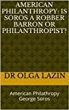 American Philanthropy: Is Soros A Robber Barron Or Philanthropist?: American Philathropy George Soros