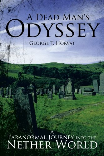 Book: A Dead Man's Odyssey - A Paranormal Journey into the Nether World by George T. Horvat