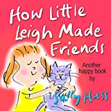 Children's Books: HOW LITTLE LEIGH MADE FRIENDS (Adorable, Bedtime Story/Picture Book for Beginner Readers About Overcoming Shyness, Believing in Yourself and Making Friends, ages 2-8)