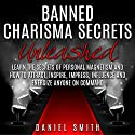 Banned Charisma Secrets Unleashed: Learn the Secrets of Personal Magnetism and How to Attract, Inspire, Impress, Influence, and Energize Anyone on Command Audiobook by Daniel Smith Narrated by Jennifer Howe