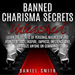 Banned Charisma Secrets Unleashed: Learn the Secrets of Personal Magnetism and How to Attract, Inspire, Impress, Influence, and Energize Anyone on Command | Daniel Smith