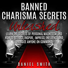 Banned Charisma Secrets Unleashed: Learn the Secrets of Personal Magnetism and How to Attract, Inspire, Impress, Influence, and Energize Anyone on Command (       UNABRIDGED) by Daniel Smith Narrated by Jennifer Howe