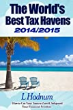 The Worlds Best Tax Havens 2014/2015: How to Cut Your Taxes to Zero & Safeguard Your Financial Freedom
