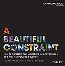 A Beautiful Constraint: How to Transform Your Limitations Into Advantages, and Why It's Everyone's Business (       UNABRIDGED) by Adam Morgan, Mark Barden Narrated by Mark Barden