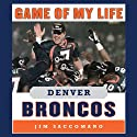 Game of My Life - Denver Broncos: Memorable Stories of Broncos Football (       UNABRIDGED) by Jim Saccomano Narrated by Raymond Scully