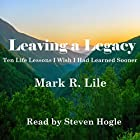 Leaving a Legacy: Ten Life Lessons I Wish I Had Learned Sooner Hörbuch von Mark R. Lile Gesprochen von: Steven Hogle
