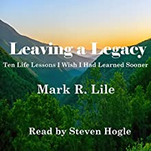 Leaving a Legacy: Ten Life Lessons I Wish I Had Learned Sooner Audiobook by Mark R. Lile Narrated by Steven Hogle