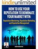 Reputation Monitoring, Reputation Marketing and Reputation Management: How To Use Your Reputation To Dominate Your Market