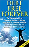 "Debt Free Forever 2nd Edition: The Ultimate Guide to ""Knowing Nothing to Having Everything in Financial Freedom, Becoming a Millionaire, and Becoming Debt ... Management, Finances, Financial Freedom)"