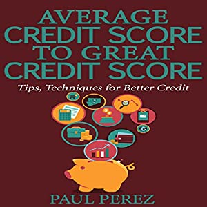 Average Credit Score to Great Credit Score: Tips, Techniques for Better Credit Audiobook