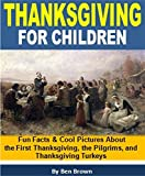 Thanksgiving For Children: Fun Facts and Cool Pictures About the First Thanksgiving, the Pilgrims, and Thanksgiving Turkeys