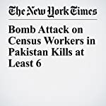Bomb Attack on Census Workers in Pakistan Kills at Least 6 | Daniyal Hassan