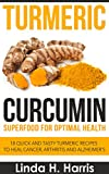 Turmeric Curcumin: Superfood for Optimal Health: 18 Quick and Tasty Turmeric Recipes to Heal Cancer, Arthritis and Alzheimers