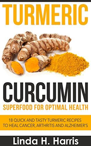 Turmeric Curcumin: Superfood for Optimal Health: 18 Quick and Tasty Turmeric Recipes to Heal Cancer, Arthritis and Alzheimer's - Linda Harris