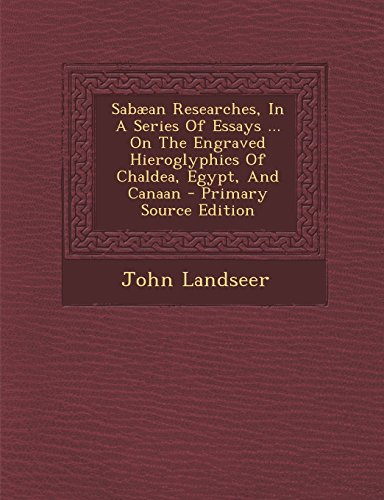 Sabæan Researches, In A Series Of Essays ... On The Engraved Hieroglyphics Of Chaldea, Egypt, And Canaan