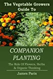 Companion Planting: The Vegetable Gardeners Guide To The Role Of Flowers, Herbs, And Organic Thinking