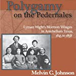 Polygamy on the Pedernales: Lyman Wight's Mormon Village in Antebellum Texas | Melvin C Johnson