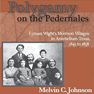 Polygamy on the Pedernales: Lyman Wight's Mormon Village in Antebellum Texas | [Melvin C Johnson]
