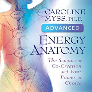 Advanced Energy Anatomy: The Science of Co-Creation and Your Power of Choice | [Caroline Myss]
