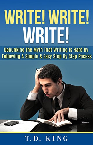 Write! Write! Write!: Debunking The Myth That Writing Is Hard By Following A Simple & Easy Step By Step Process