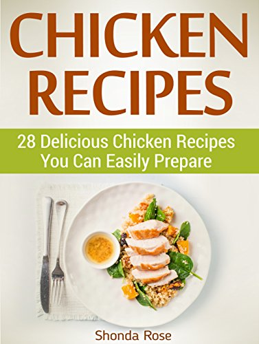 Chicken Recipes: 28 Delicious Chicken Recipes You Can Easily Prepare (Chicken Recipes, baked chicken recipes, chicken thigh recipes) by Shonda Rose
