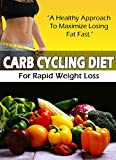 Carb Cycling Diet For Rapid Weight Loss: A Healthy Approach To Maximize Losing Fat Fast (Carb Cycling, Weight Loss, Diet)