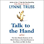 Talk to the Hand: The Utter Bloody Rudeness of the World, or Six Reasons to Stay Home and Bolt the Door | Lynne Truss
