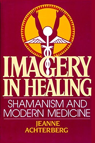 Imagery in Healing: Shamanism and Modern Medicine, Achterberg, Jeanne
