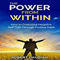 The Power from Within: How to Overcome Negative Self-Talk through Positive Habits Audiobook by Robert Daudish Narrated by Michael Hanko