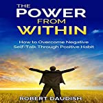 The Power from Within: How to Overcome Negative Self-Talk through Positive Habits | Robert Daudish