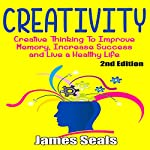 Creativity: Creative Thinking to Improve Memory, Increase Success and Live a Healthy Life   James Seals