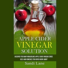 Apple Cider Vinegar Solution: Discover the Many Miraculous Apple Cider Vinegar Cures, Uses, and Remedies You Never Knew About (       UNABRIDGED) by Sandi Lane Narrated by Kathy Vogel