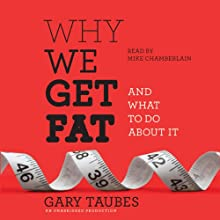 Why We Get Fat: And What to Do About It (       UNABRIDGED) by Gary Taubes Narrated by Mike Chamberlain