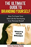 The Ultimate Guide to Branding Yourself: How to create your ideal life by Developing your Personal Brand! (Branding, marketing and sales)