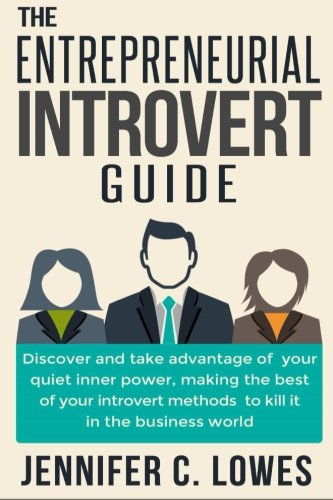 The Entrepreneurial Introvert Guide: Discover and Take advantage of your Quiet Inner Power, Making the Best of your Introvert Methods to Kill It in the Business World